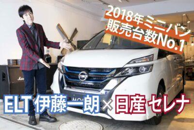 ELT伊藤一朗が「日産セレナ」2018年ミニバン販売台数No.1の理由に迫る!