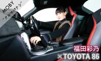 福田彩乃×トヨタ 86:Vol.2「車を駆る快感」MOBYクルマバナシ